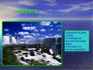 Находится на реке Игуасу. В переводе на русский «Большая вода». В системе 27