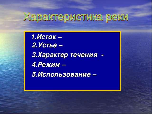 1.Исток – 2.Устье – 3.Характер течения - 4.Режим – 5.Использование –