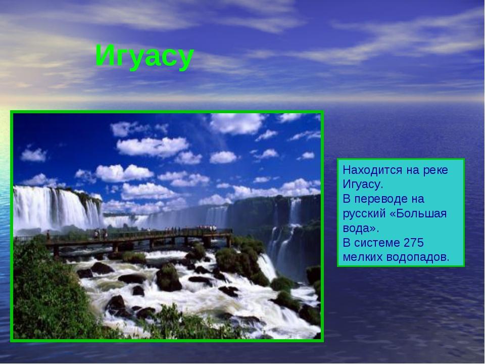 Находится на реке Игуасу. В переводе на русский «Большая вода». В системе 27...