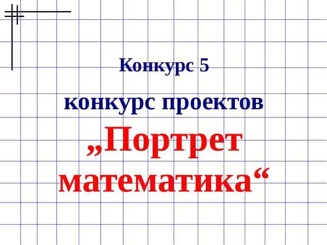 """Конкурс 5 конкурс проектов """"Портрет математика"""""""