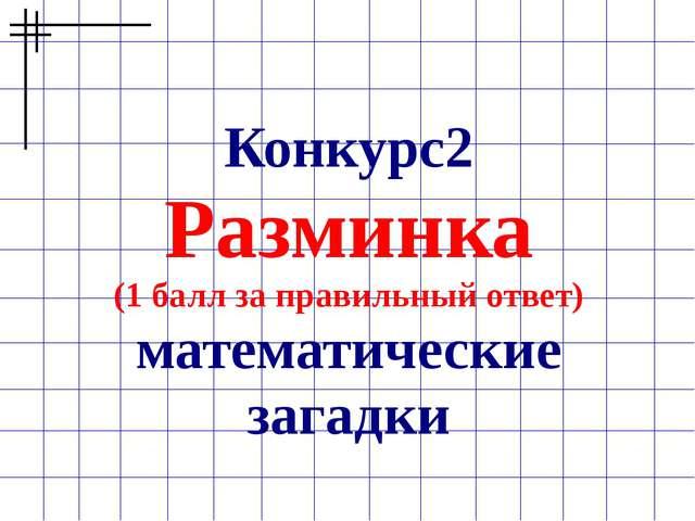 Конкурс2 Разминка (1 балл за правильный ответ) математические загадки