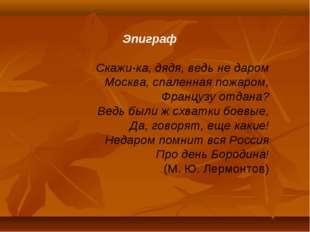 Эпиграф Скажи-ка, дядя, ведь не даром Москва, спаленная пожаром, Французу от