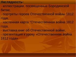 Наглядность: - иллюстрации, посвященные Бородинской битве, - портреты героев