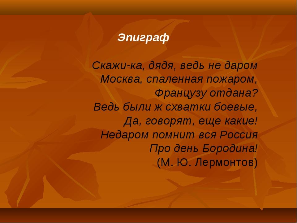 Эпиграф Скажи-ка, дядя, ведь не даром Москва, спаленная пожаром, Французу от...