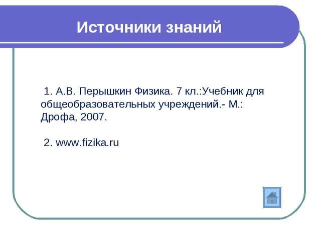 Источники знаний 1. А.В. Перышкин Физика. 7 кл.:Учебник для общеобразовательн...