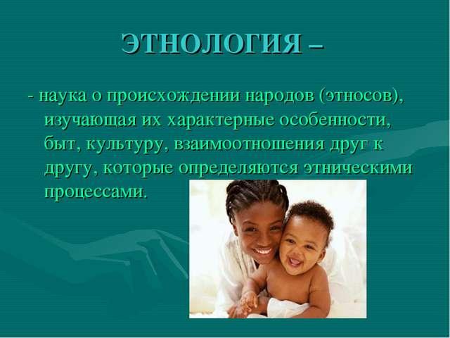 ЭТНОЛОГИЯ – - наука о происхождении народов (этносов), изучающая их характерн...