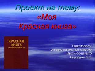 Проект на тему: «Моя Красная книга» Подготовила: учитель начальных классов МБ