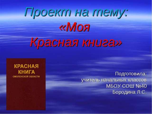 Проект на тему: «Моя Красная книга» Подготовила: учитель начальных классов МБ...