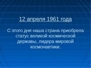 12 апреля 1961 года С этого дня наша страна приобрела статус великой космичес