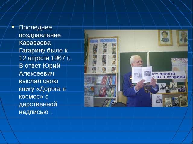 Последнее поздравление Караваева Гагарину было к 12 апреля 1967 г.. В ответ Ю...