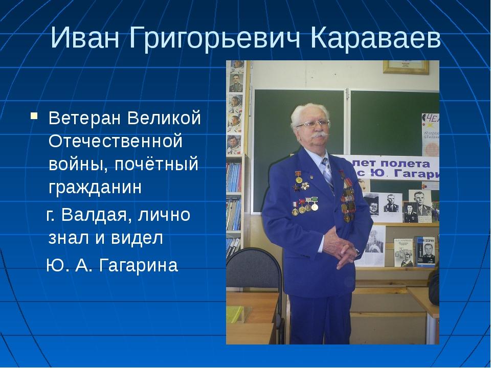 Иван Григорьевич Караваев Ветеран Великой Отечественной войны, почётный гражд...