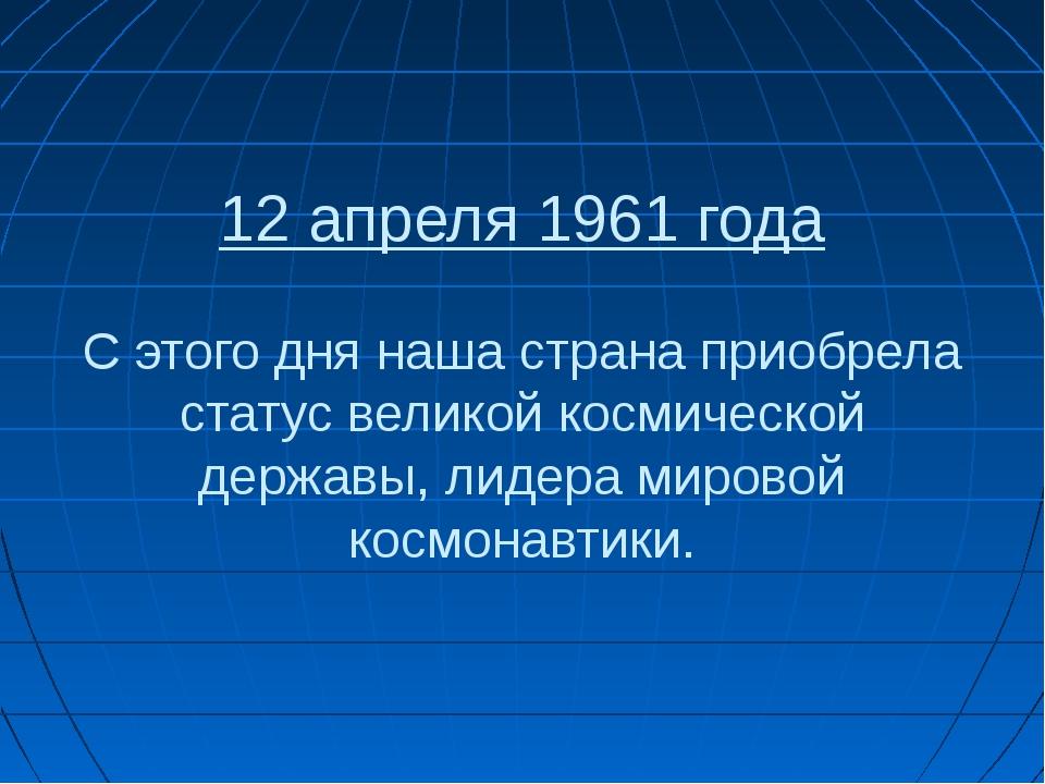 12 апреля 1961 года С этого дня наша страна приобрела статус великой космичес...