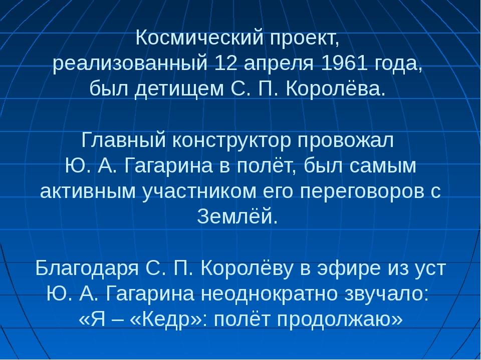 Космический проект, реализованный 12 апреля 1961 года, был детищем С. П. Коро...