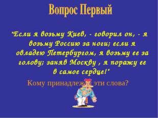 """""""Если я возьму Киев, - говорил он, - я возьму Россию за ноги; если я овладею"""