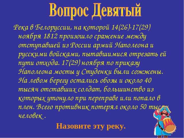 Река в Белоруссии, на которой 14(26)-17(29) ноября 1812 произошло сражение м...