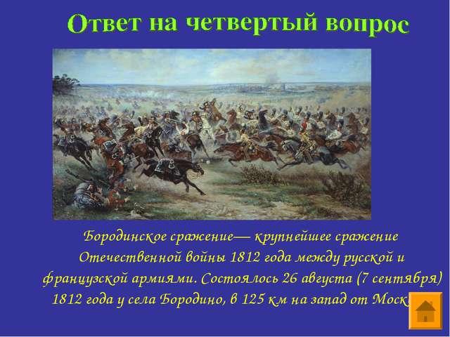 Бородинское сражение— крупнейшее сражение Отечественной войны 1812 года межд...