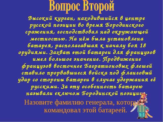 Высокий курган, находившийся в центре русской позиции во время Бородинского...