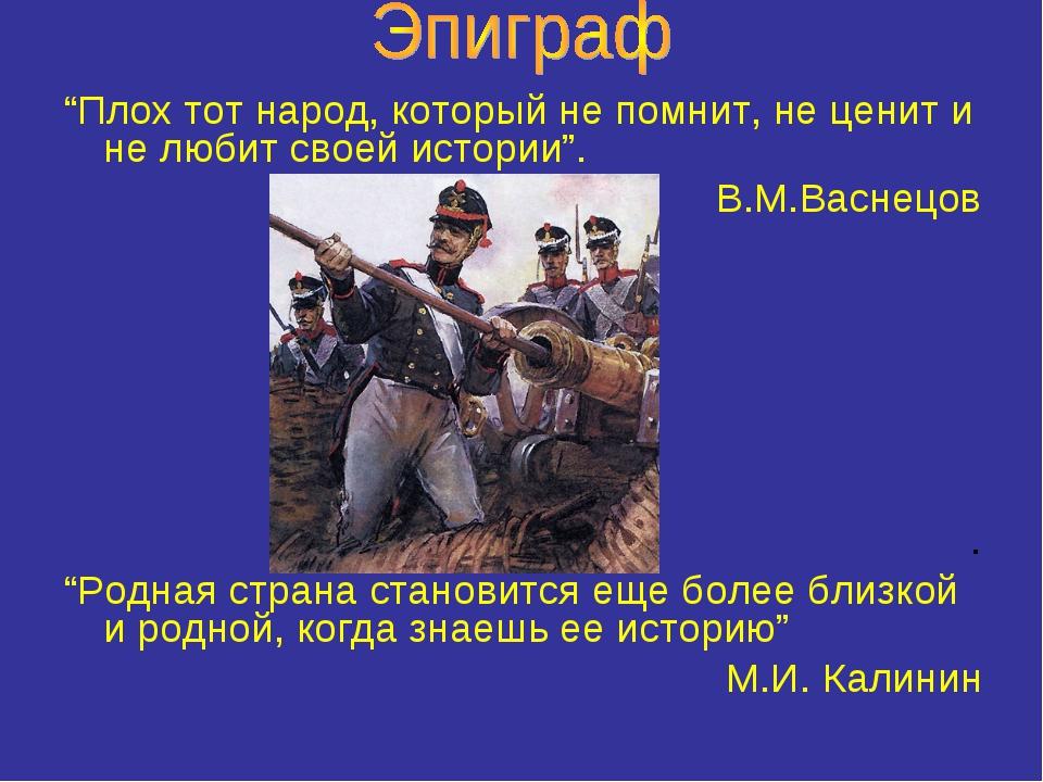 """""""Плох тот народ, который не помнит, не ценит и не любит своей истории"""". В.М.В..."""
