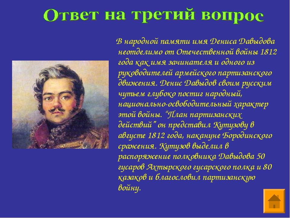 В народной памяти имя Дениса Давыдова неотделимо от Отечественной войны 1812...