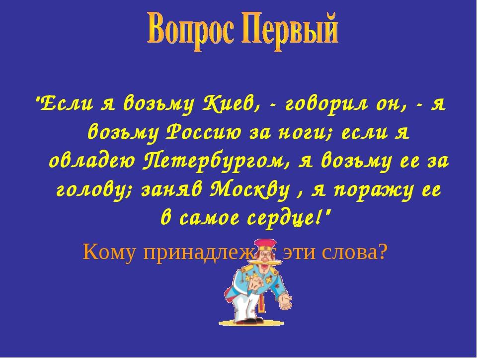 """""""Если я возьму Киев, - говорил он, - я возьму Россию за ноги; если я овладею..."""