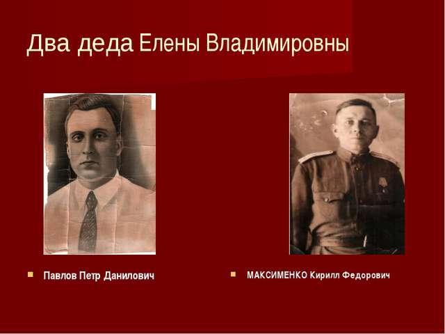 Два деда Елены Владимировны Павлов Петр Данилович МАКСИМЕНКО Кирилл Федорович