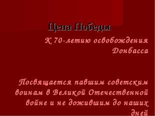 Цена Победы К 70-летию освобождения Донбасса Посвящается павшим советским во