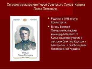Сегодня мы вспомним Героя Советского Союза Кулыка Павла Петровича. Родился в
