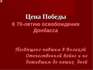 Цена Победы К 70-летию освобождения Донбасса Посвящено павшим в Великой Отеч
