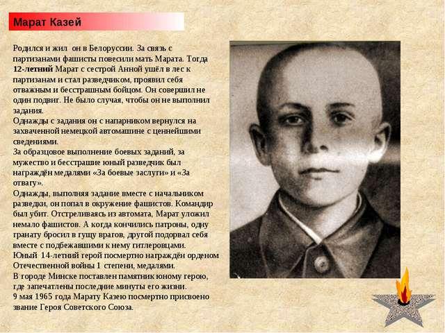 Марат Казей Родился и жил он в Белоруссии. За связь с партизанами фашисты пов...
