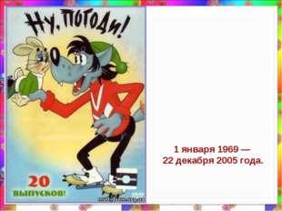 1 января 1969— 22 декабря 2005 года.