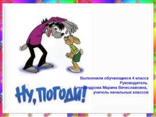 Выполнили обучающиеся 4 класса Руководитель Александрова Марина Вячеславовна,
