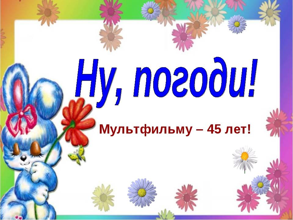 Мультфильму – 45 лет!