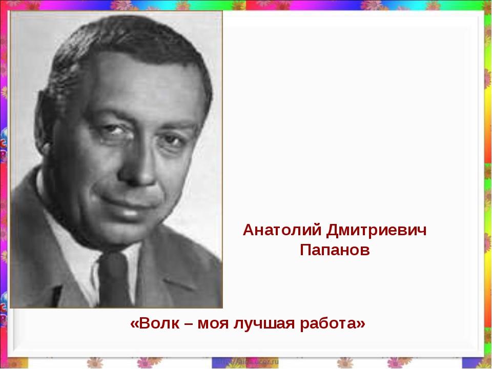 Анатолий Дмитриевич Папанов «Волк – моя лучшая работа»