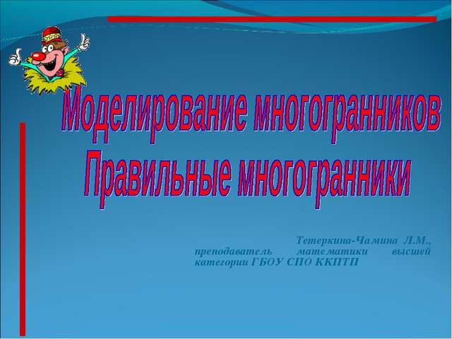 Тетеркина-Чамина Л.М., преподаватель математики высшей категории ГБОУ СПО КК...