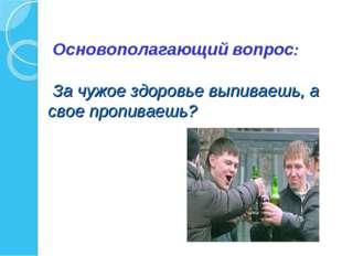 Основополагающий вопрос: За чужое здоровье выпиваешь, а свое пропиваешь?
