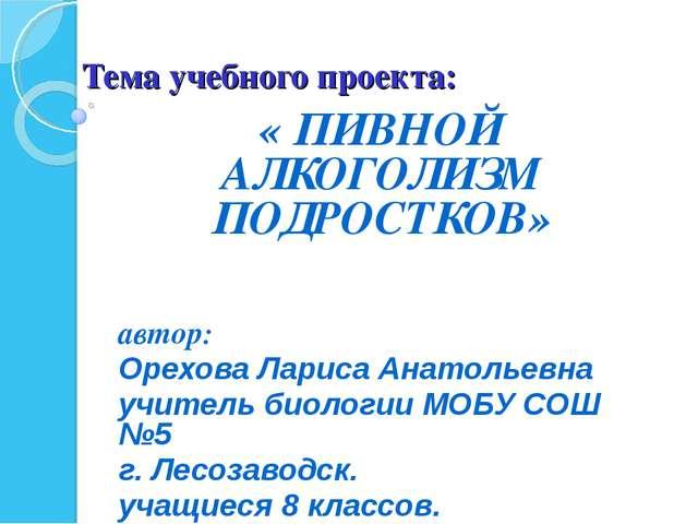 Тема учебного проекта: « ПИВНОЙ АЛКОГОЛИЗМ ПОДРОСТКОВ» автор: Орехова Лариса...