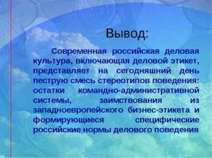 Вывод: Современная российская деловая культура, включающая деловой этикет, пр