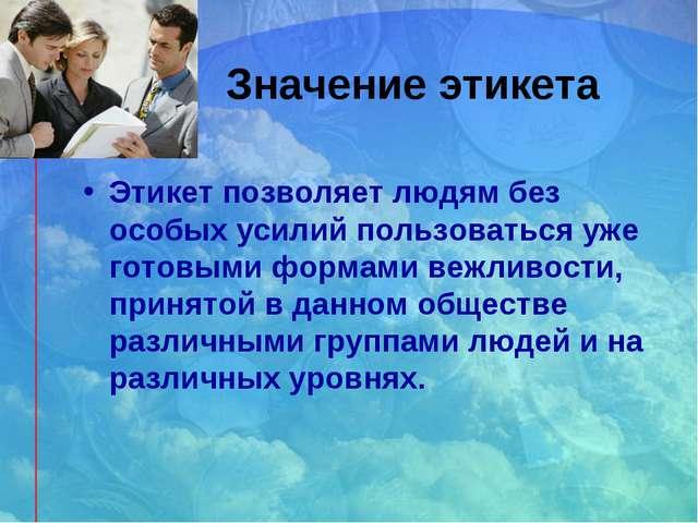 Значение этикета Этикет позволяет людям без особых усилий пользоваться уже го...