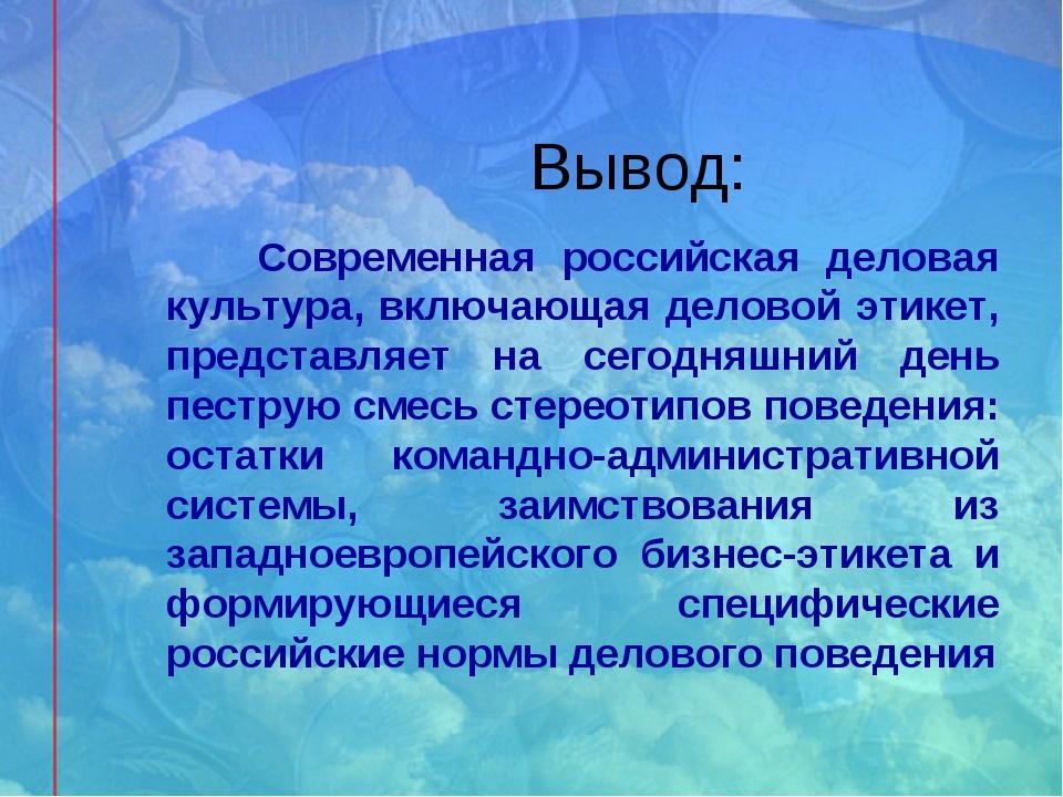 Вывод: Современная российская деловая культура, включающая деловой этикет, пр...