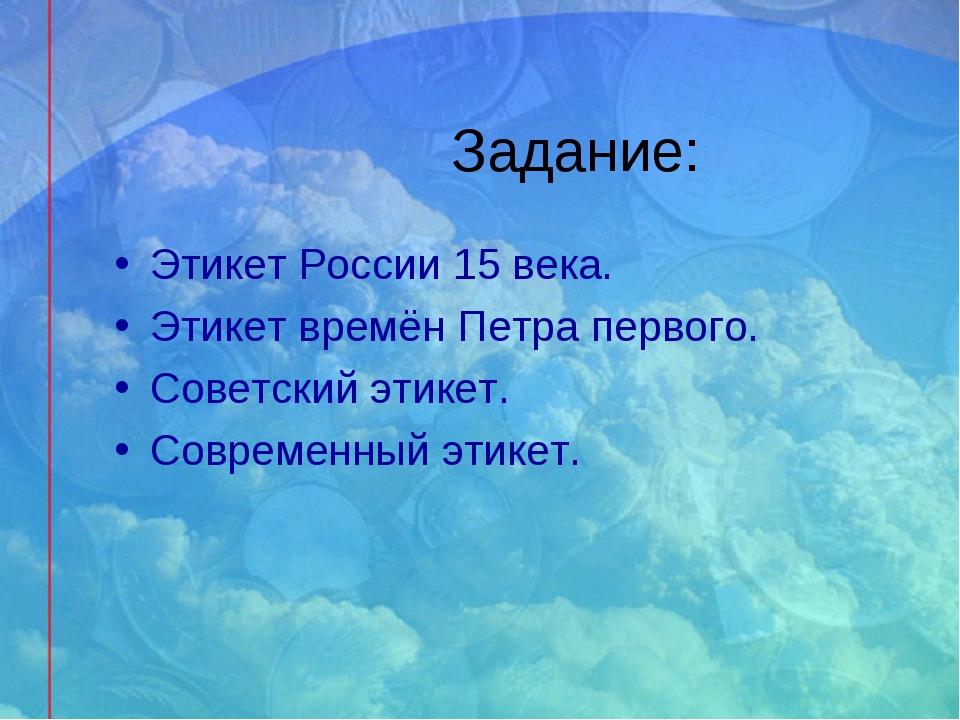 Задание: Этикет России 15 века. Этикет времён Петра первого. Советский этикет...