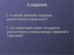 4 задание. 1. К какому материку Евразия расположена ближе всех? 2. На террит