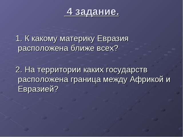 4 задание. 1. К какому материку Евразия расположена ближе всех? 2. На террит...