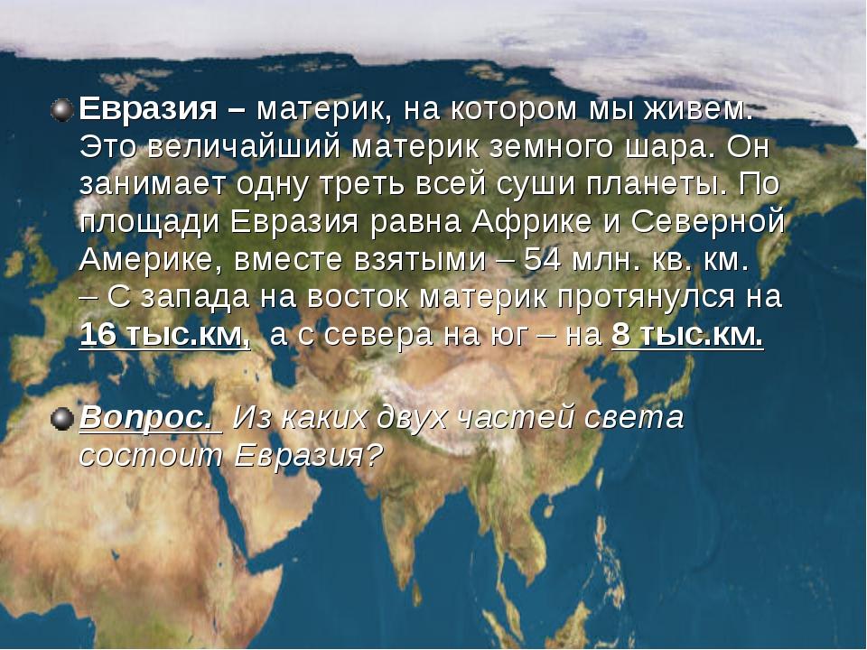 Евразия – материк, на котором мы живем. Это величайший материк земного шара....