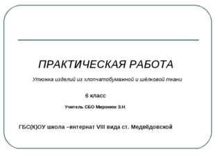 ПРАКТИЧЕСКАЯ РАБОТА Утюжка изделий из хлопчатобумажной и шёлковой ткани 6 кла