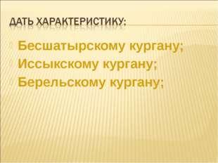 Бесшатырскому кургану; Иссыкскому кургану; Берельскому кургану;