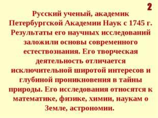 Русский ученый, академик Петербургской Академии Наук с 1745 г. Результаты его