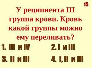 У реципиента III группа крови. Кровь какой группы можно ему переливать?