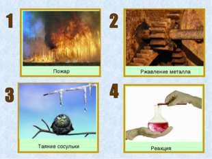 Пожар Ржавление металла Таяние сосульки Реакция