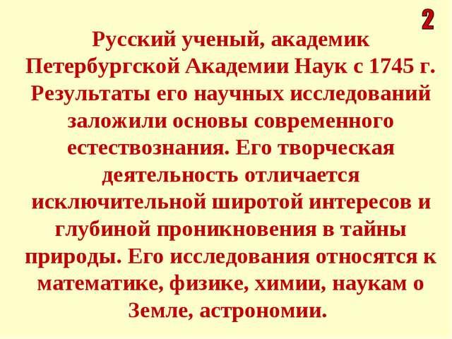 Русский ученый, академик Петербургской Академии Наук с 1745 г. Результаты его...