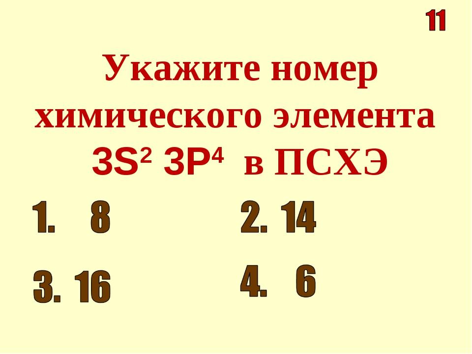 Укажите номер химического элемента 3S2 3Р4 в ПСХЭ